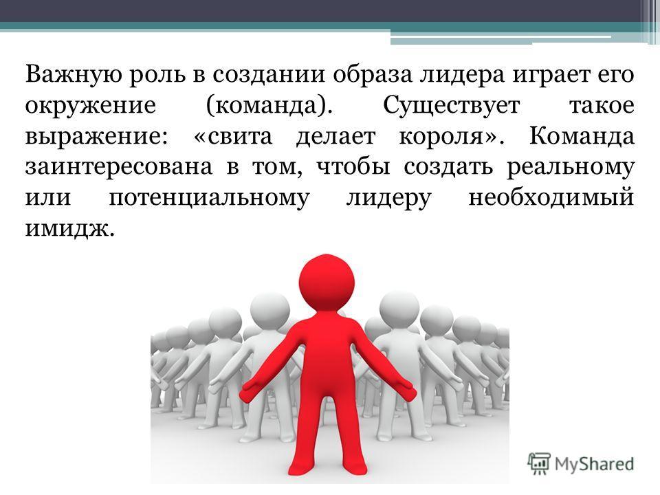 Важную роль в создании образа лидера играет его окружение (команда). Существует такое выражение: «свита делает короля». Команда заинтересована в том, чтобы создать реальному или потенциальному лидеру необходимый имидж.
