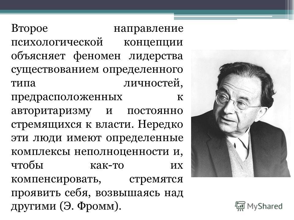Второе направление психологической концепции объясняет феномен лидерства существованием определенного типа личностей, предрасположенных к авторитаризму и постоянно стремящихся к власти. Нередко эти люди имеют определенные комплексы неполноценности и,