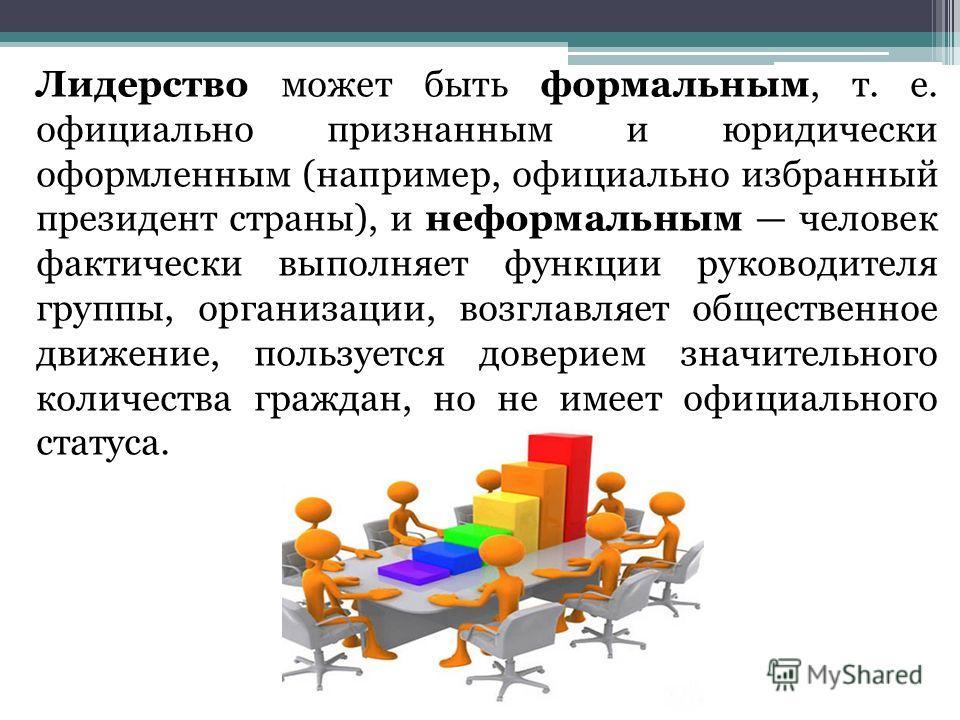 Лидерство может быть формальным, т. е. официально признанным и юридически оформленным (например, официально избранный президент страны), и неформальным человек фактически выполняет функции руководителя группы, организации, возглавляет общественное дв