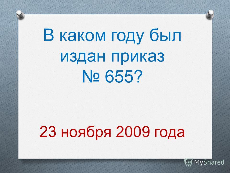 В каком году был издан приказ 655? 23 ноября 2009 года
