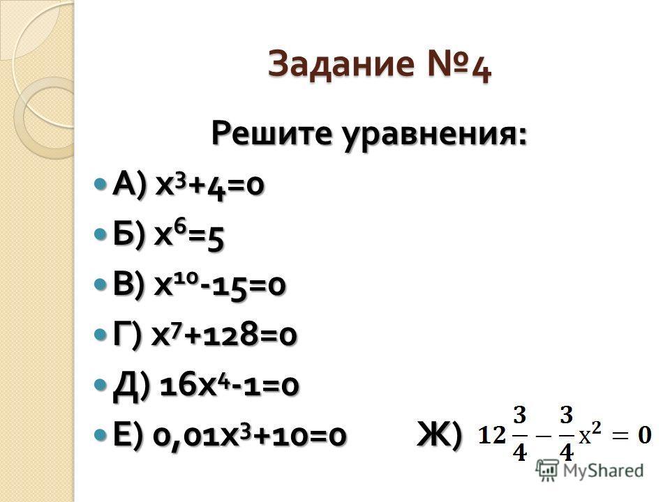 Задание 4 Решите уравнения : А ) х 3 +4=0 А ) х 3 +4=0 Б ) х 6 =5 Б ) х 6 =5 В ) х 10 -15=0 В ) х 10 -15=0 Г ) х 7 +128=0 Г ) х 7 +128=0 Д ) 16 х 4 -1=0 Д ) 16 х 4 -1=0 Е ) 0,01 х 3 +10=0 Ж ) Е ) 0,01 х 3 +10=0 Ж )