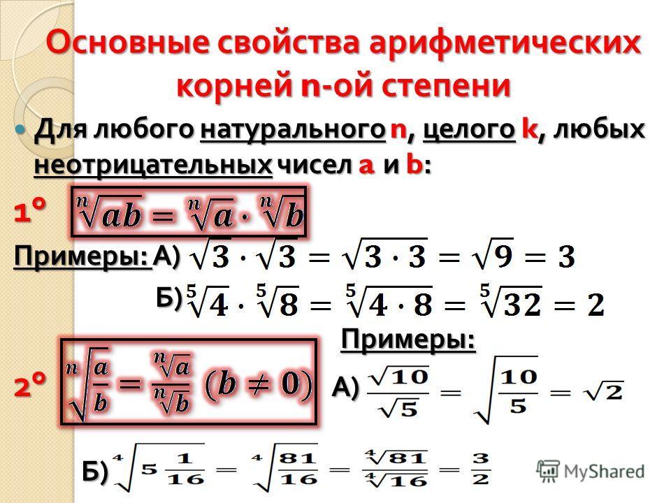 Основные свойства арифметических корней n- ой степени Для любого натурального n, целого k, любых неотрицательных чисел a и b: Для любого натурального n, целого k, любых неотрицательных чисел a и b: 1°1°1°1° Примеры : А ) Б ) Б ) Примеры : Примеры : 2