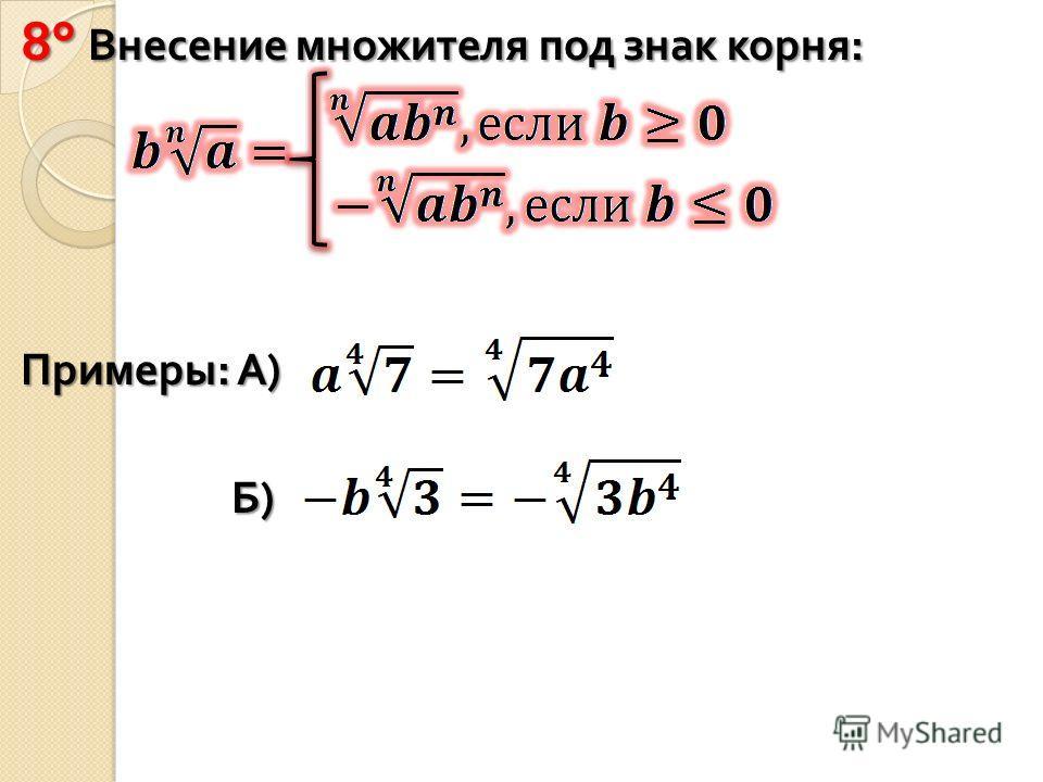 8° Внесение множителя под знак корня : Примеры : А ) Б ) Б )