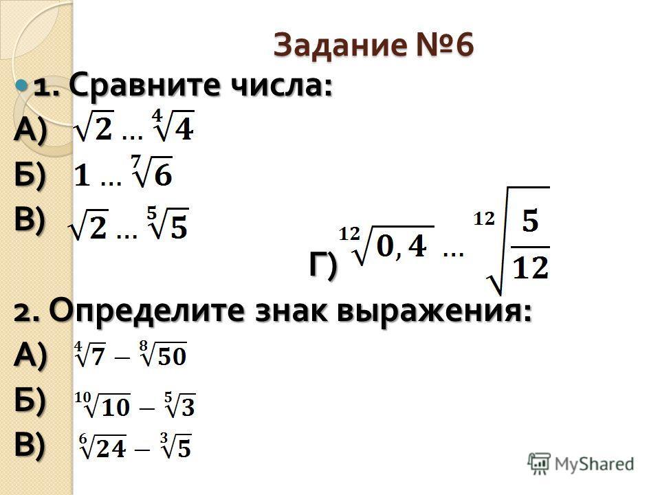 Задание 6 1. Сравните числа : 1. Сравните числа : А)А)А)А) Б)Б)Б)Б) В)В)В)В) Г ) Г ) 2. Определите знак выражения : А)А)А)А) Б)Б)Б)Б) В)В)В)В)