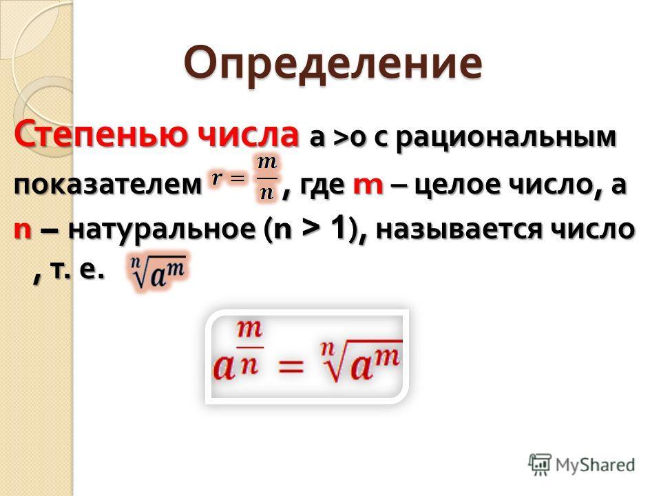 Определение Степенью числа а >0 с рациональным показателем, где m – целое число, а n – натуральное (n > 1 ), называется число, т. е.