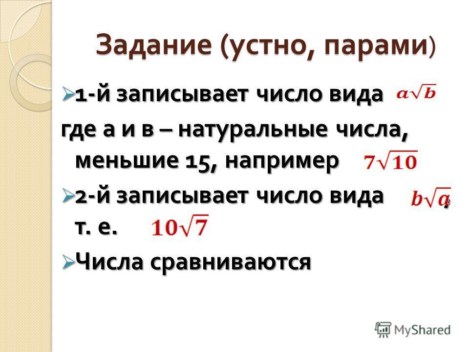 Задание ( устно, парами ) 1- й записывает число вида 1- й записывает число вида где а и в – натуральные числа, меньшие 15, например 2- й записывает число вида, т. е. 2- й записывает число вида, т. е. Числа сравниваются Числа сравниваются
