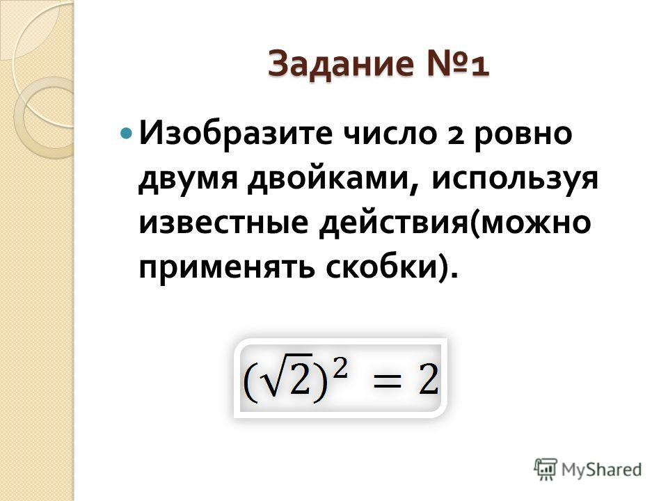 Задание 1 Изобразите число 2 ровно двумя двойками, используя известные действия ( можно применять скобки ).