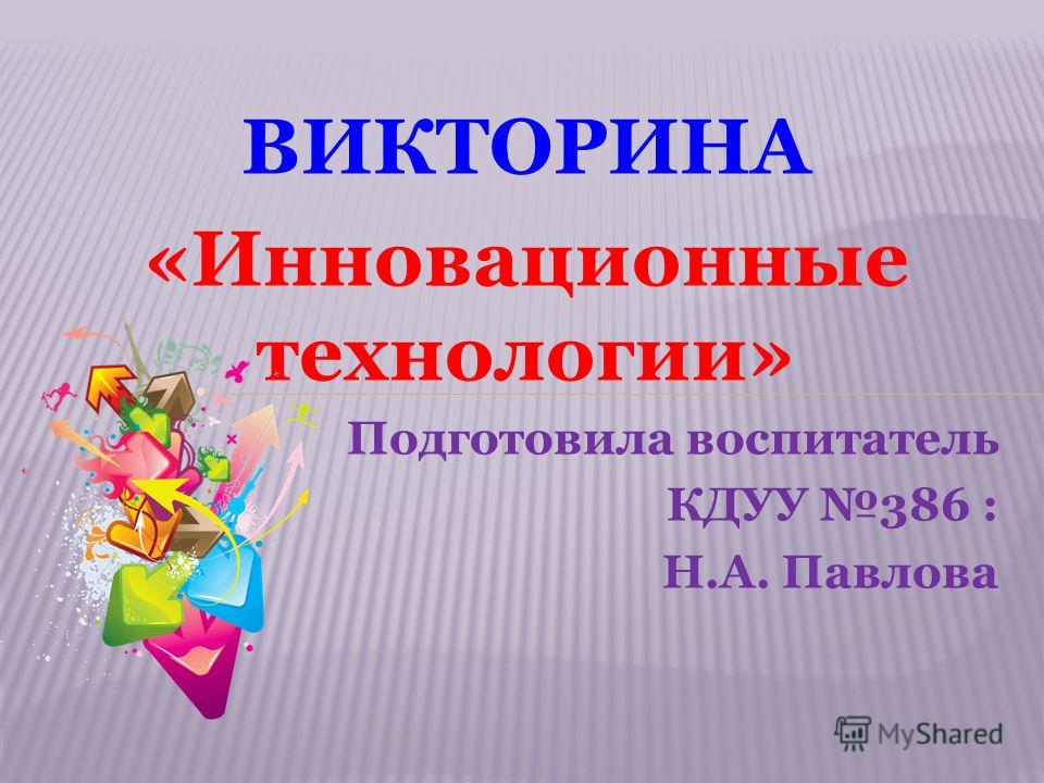 ВИКТОРИНА «Инновационные технологии» Подготовила воспитатель КДУУ 386 : Н.А. Павлова