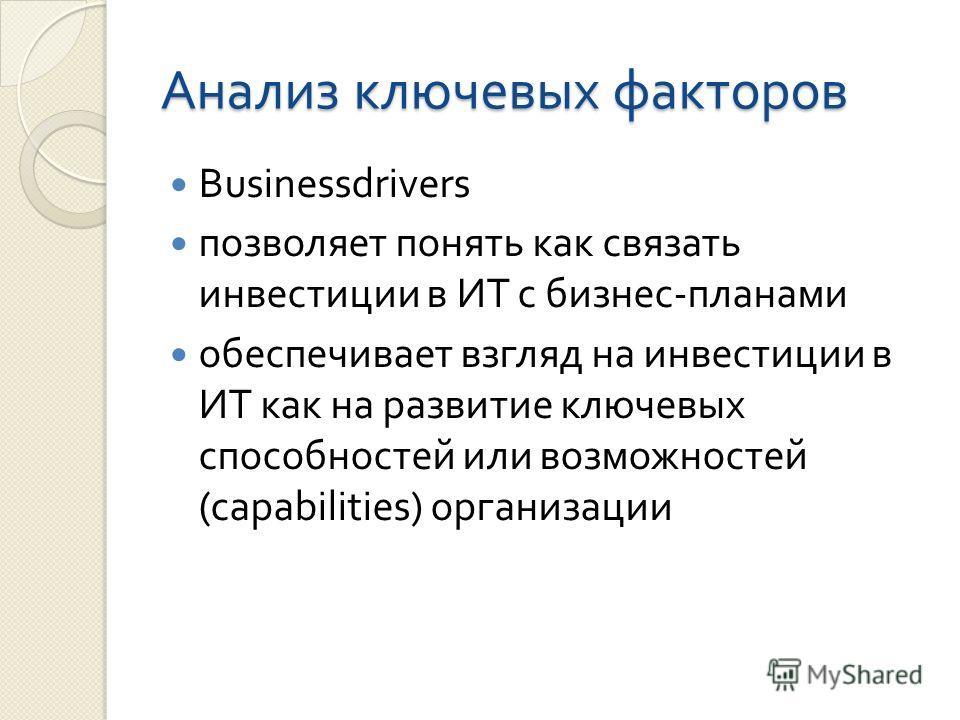 Анализ ключевых факторов Businessdrivers позволяет понять как связать инвестиции в ИТ с бизнес - планами обеспечивает взгляд на инвестиции в ИТ как на развитие ключевых способностей или возможностей (capabilities) организации