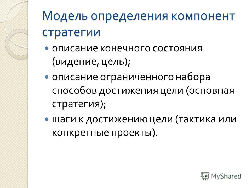 Модель определения компонент стратегии описание конечного состояния ( видение, цель ); описание ограниченного набора способов достижения цели ( основная стратегия ); шаги к достижению цели ( тактика или конкретные проекты ).