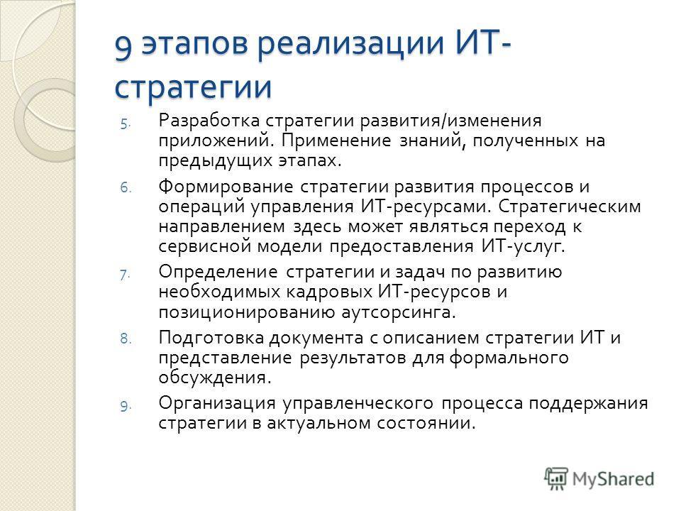9 этапов реализации ИТ - стратегии 5. Разработка стратегии развития / изменения приложений. Применение знаний, полученных на предыдущих этапах. 6. Формирование стратегии развития процессов и операций управления ИТ - ресурсами. Стратегическим направле
