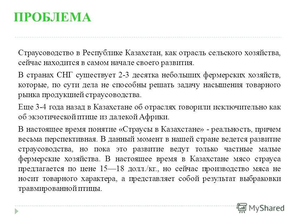 ПРОБЛЕМА Страусоводство в Республике Казахстан, как отрасль сельского хозяйства, сейчас находится в самом начале своего развития. В странах СНГ существует 2-3 десятка небольших фермерских хозяйств, которые, по сути дела не способны решать задачу насы