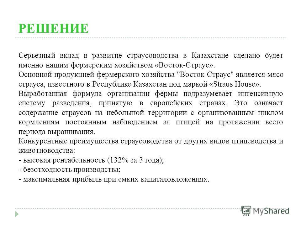 РЕШЕНИЕ Серьезный вклад в развитие страусоводства в Казахстане сделано будет именно нашим фермерским хозяйством «Восток-Страус». Основной продукцией фермерского хозяйства