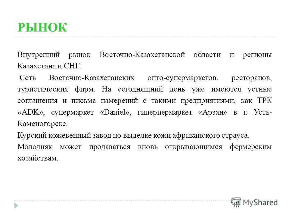 РЫНОК Внутренний рынок Восточно-Казахстанской области и регионы Казахстана и СНГ. Сеть Восточно-Казахстанских опто-супермаркетов, ресторанов, туристических фирм. На сегодняшний день уже имеются устные соглашения и письма намерений с такими предприяти