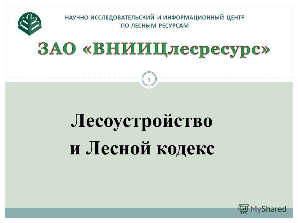 НАУЧНО-ИССЛЕДОВАТЕЛЬСКИЙ И ИНФОРМАЦИОННЫЙ ЦЕНТР ПО ЛЕСНЫМ РЕСУРСАМ 1 Лесоустройство и Лесной кодекс