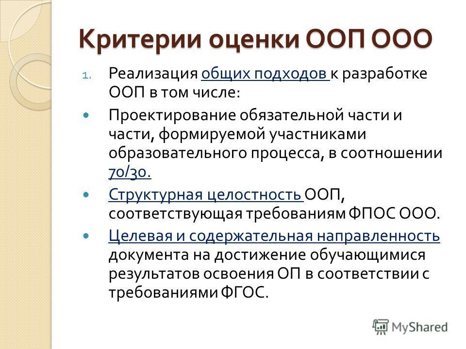 Критерии оценки ООП ООО 1. Реализация общих подходов к разработке ООП в том числе : Проектирование обязательной части и части, формируемой участниками образовательного процесса, в соотношении 70/30. Структурная целостность ООП, соответствующая требов