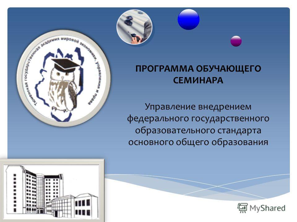 ПРОГРАММА ОБУЧАЮЩЕГО СЕМИНАРА Управление внедрением федерального государственного образовательного стандарта основного общего образования
