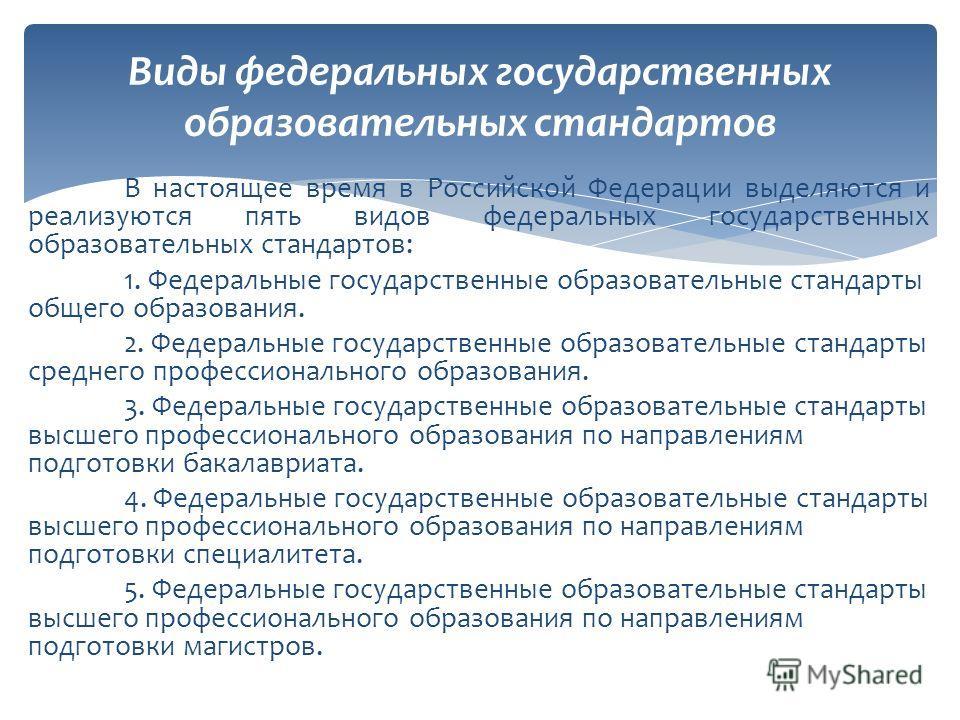В настоящее время в Российской Федерации выделяются и реализуются пять видов федеральных государственных образовательных стандартов: 1. Федеральные государственные образовательные стандарты общего образования. 2. Федеральные государственные образоват