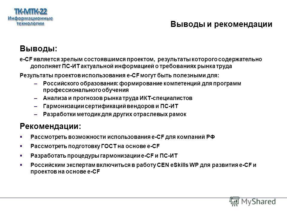 Выводы и рекомендации Выводы: e-СF является зрелым состоявшимся проектом, результаты которого содержательно дополняет ПС-ИТ актуальной информацией о требованиях рынка труда Результаты проектов использования e-CF могут быть полезными для: –Российского