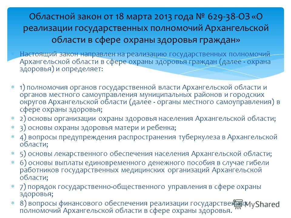 Настоящий закон направлен на реализацию государственных полномочий Архангельской области в сфере охраны здоровья граждан (далее - охрана здоровья) и определяет: 1) полномочия органов государственной власти Архангельской области и органов местного сам