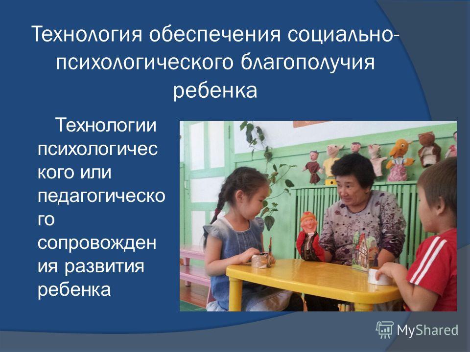 Технология обеспечения социально- психологического благополучия ребенка Технологии психологичес кого или педагогическо го сопровожден ия развития ребенка