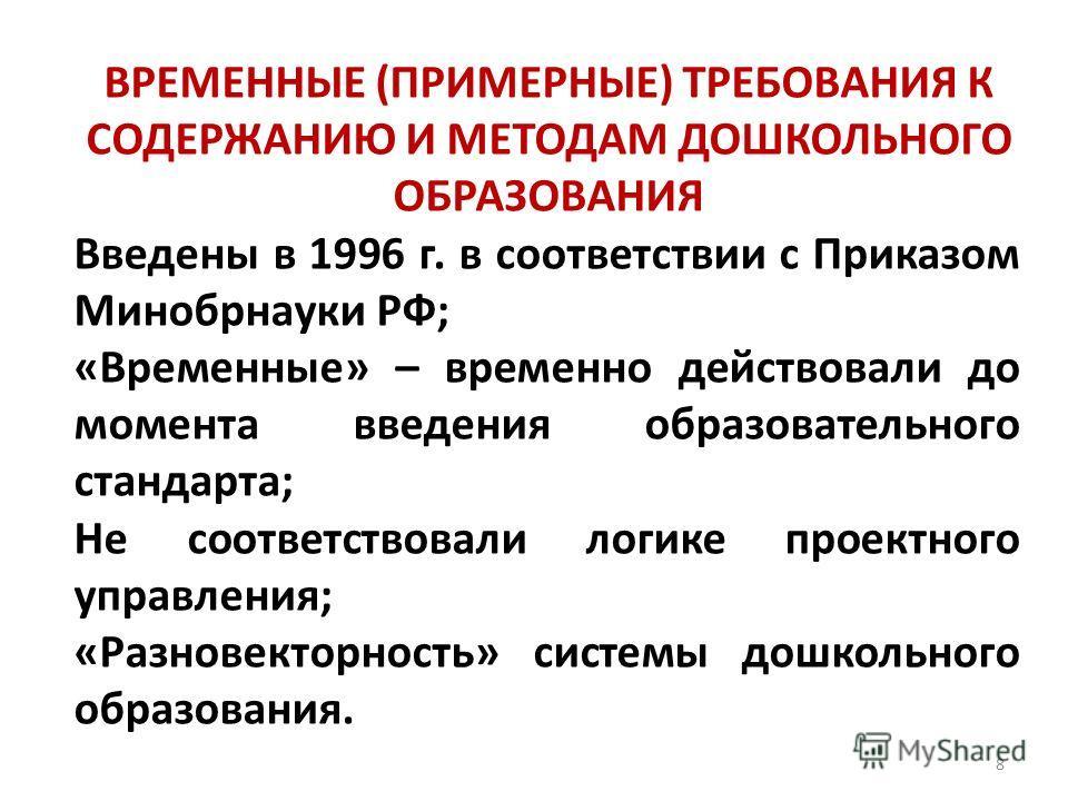 8 ВРЕМЕННЫЕ (ПРИМЕРНЫЕ) ТРЕБОВАНИЯ К СОДЕРЖАНИЮ И МЕТОДАМ ДОШКОЛЬНОГО ОБРАЗОВАНИЯ Введены в 1996 г. в соответствии с Приказом Минобрнауки РФ; «Временные» – временно действовали до момента введения образовательного стандарта; Не соответствовали логике