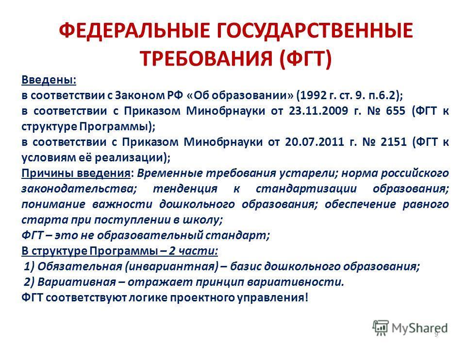 9 ФЕДЕРАЛЬНЫЕ ГОСУДАРСТВЕННЫЕ ТРЕБОВАНИЯ (ФГТ) Введены: в соответствии с Законом РФ «Об образовании» (1992 г. ст. 9. п.6.2); в соответствии с Приказом Минобрнауки от 23.11.2009 г. 655 (ФГТ к структуре Программы); в соответствии с Приказом Минобрнауки