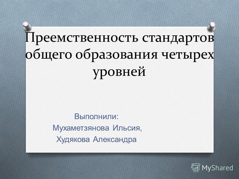 Преемственность стандартов общего образования четырех уровней Выполнили : Мухаметзянова Ильсия, Худякова Александра
