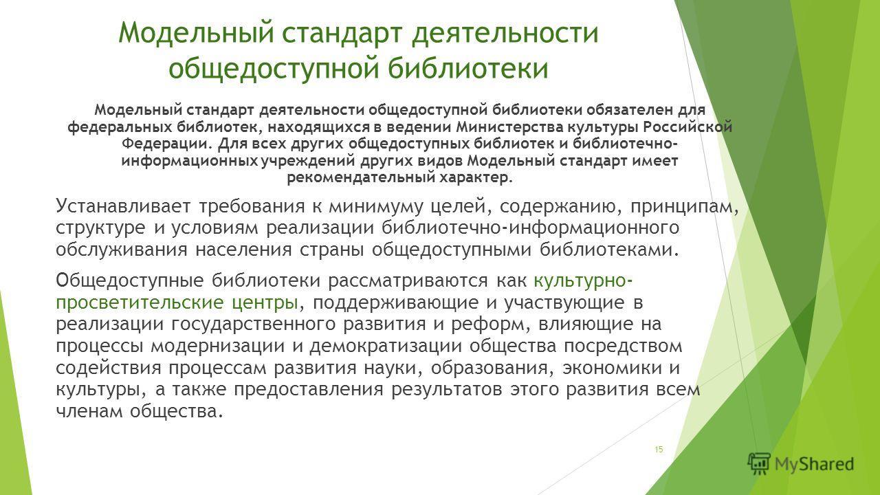 Модельный стандарт деятельности общедоступной библиотеки Модельный стандарт деятельности общедоступной библиотеки обязателен для федеральных библиотек, находящихся в ведении Министерства культуры Российской Федерации. Для всех других общедоступных би