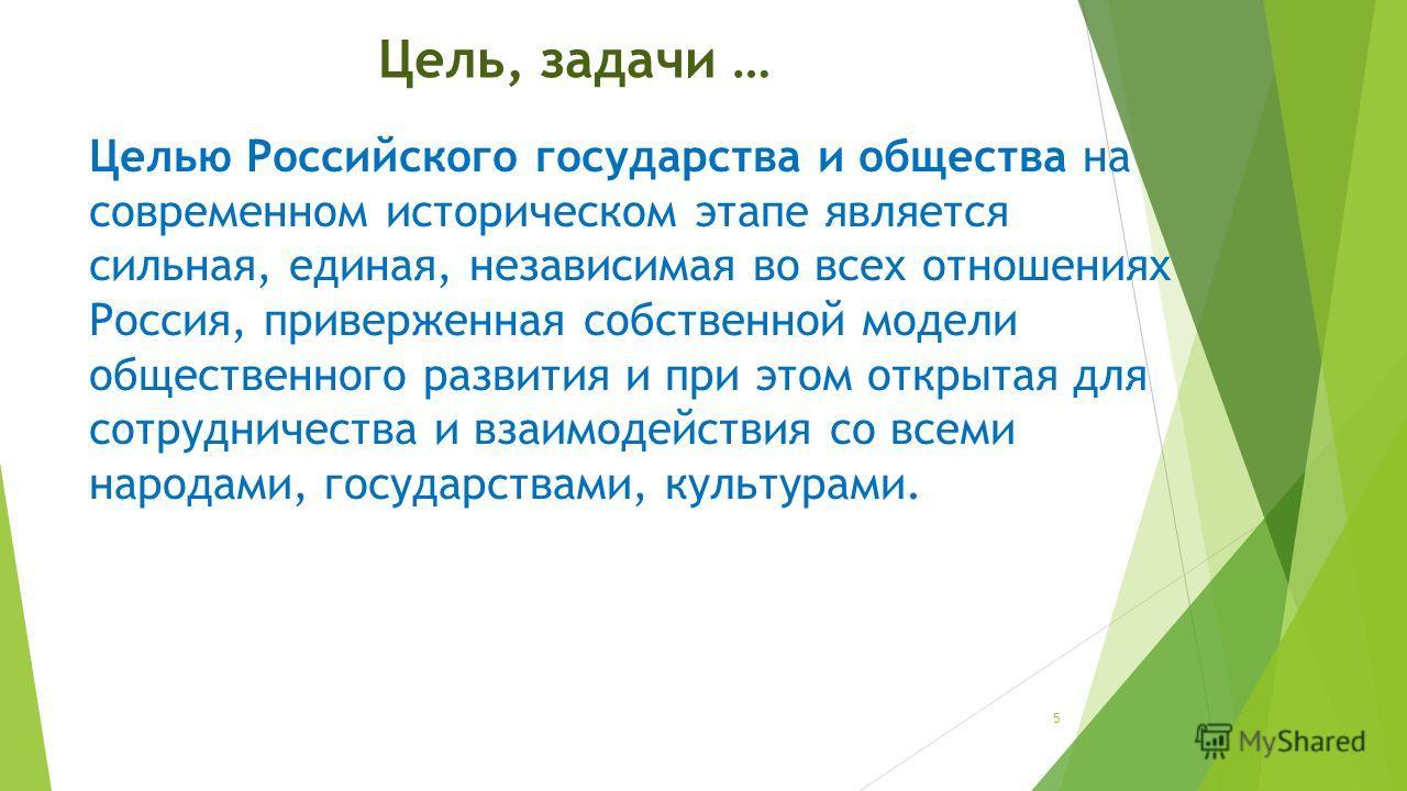 Цель, задачи … Целью Российского государства и общества на современном историческом этапе является сильная, единая, независимая во всех отношениях Россия, приверженная собственной модели общественного развития и при этом открытая для сотрудничества и
