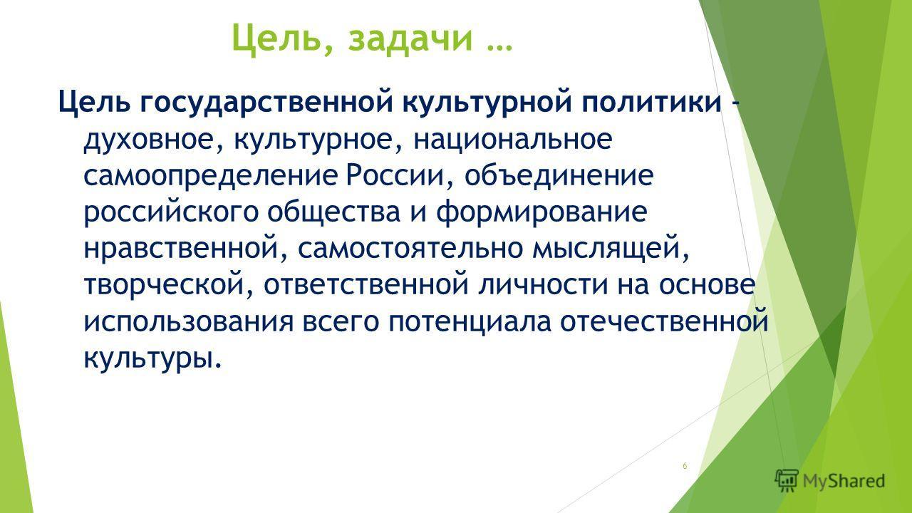 Цель, задачи … Цель государственной культурной политики - духовное, культурное, национальное самоопределение России, объединение российского общества и формирование нравственной, самостоятельно мыслящей, творческой, ответственной личности на основе и