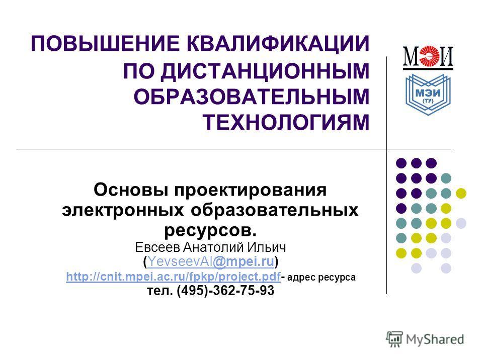 ПОВЫШЕНИЕ КВАЛИФИКАЦИИ ПО ДИСТАНЦИОННЫМ ОБРАЗОВАТЕЛЬНЫМ ТЕХНОЛОГИЯМ Основы проектирования электронных образовательных ресурсов. Евсеев Анатолий Ильич (YevseevAI@mpei.ru)YevseevAI@mpei.ru http://cnit.mpei.ac.ru/fpkp/project.pdfhttp://cnit.mpei.ac.ru/f