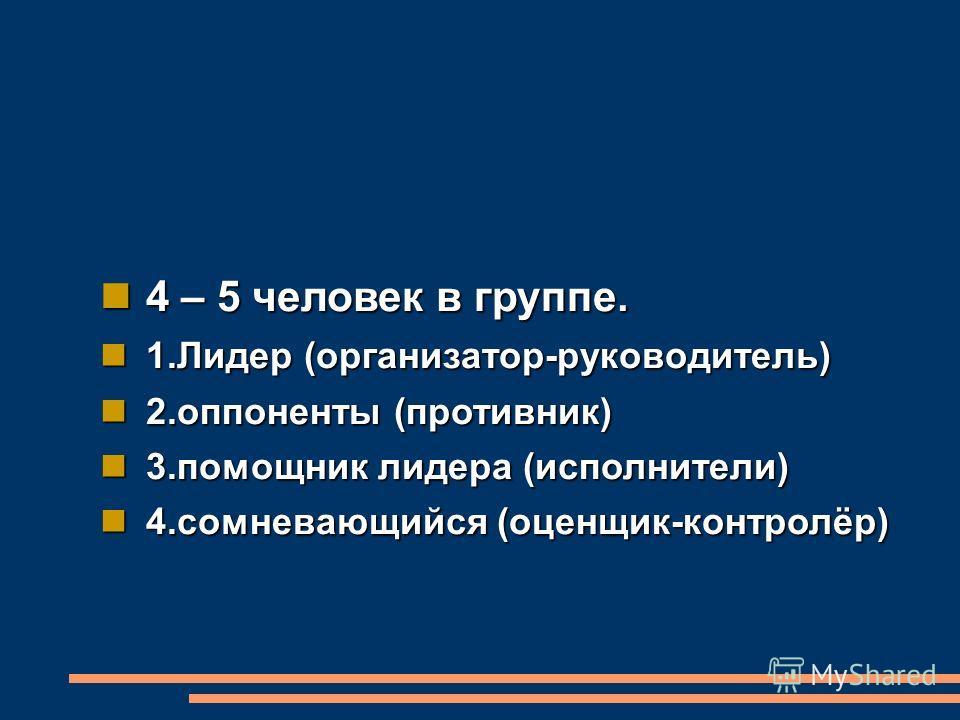 4 – 5 человек в группе. 4 – 5 человек в группе. 1. Лидер (организатор-руководитель) 1. Лидер (организатор-руководитель) 2. оппоненты (противник) 2. оппоненты (противник) 3. помощник лидера (исполнители) 3. помощник лидера (исполнители) 4. сомневающий