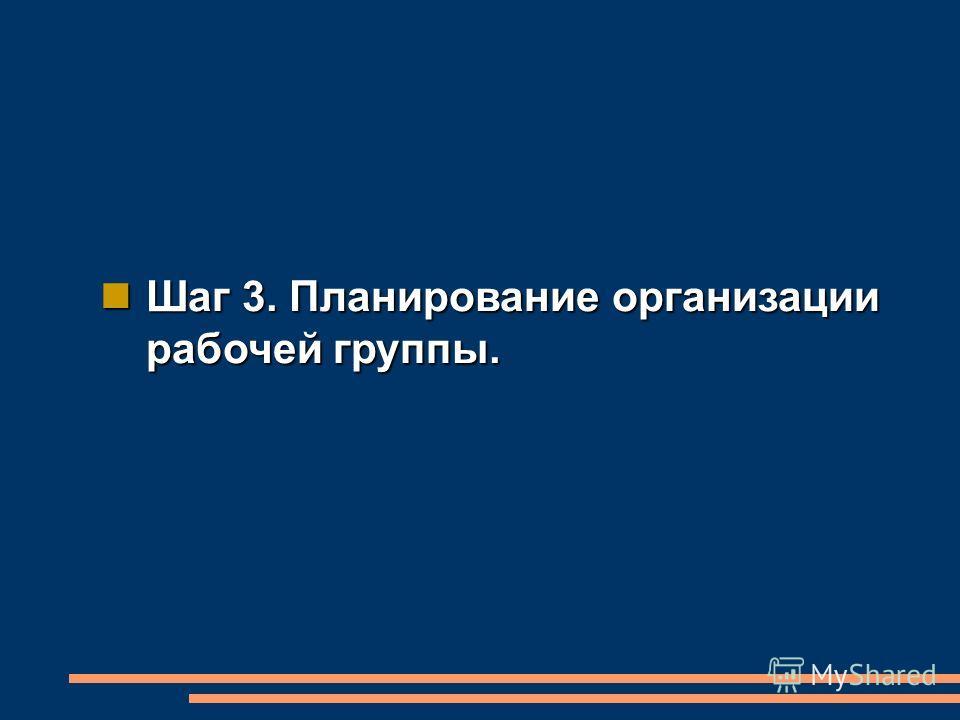 Шаг 3. Планирование организации рабочей группы. Шаг 3. Планирование организации рабочей группы.