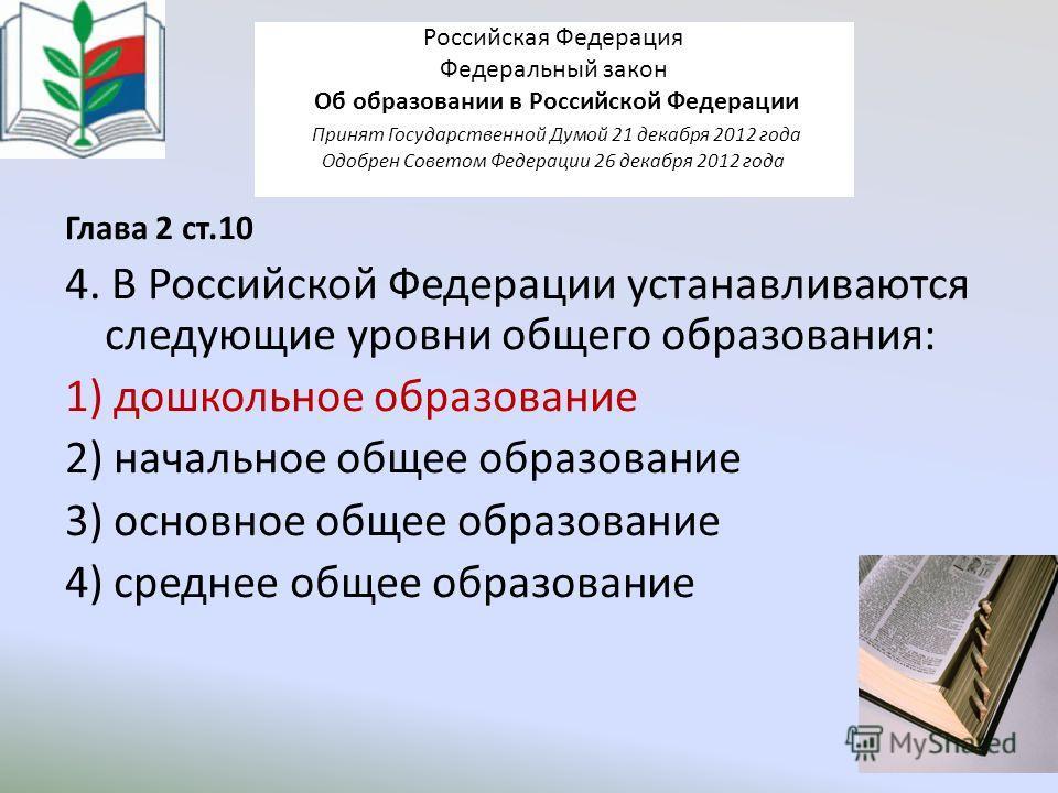 Российская Федерация Федеральный закон Об образовании в Российской Федерации Принят Государственной Думой 21 декабря 2012 года Одобрен Советом Федерации 26 декабря 2012 года Глава 2 ст.10 4. В Российской Федерации устанавливаются следующие уровни общ