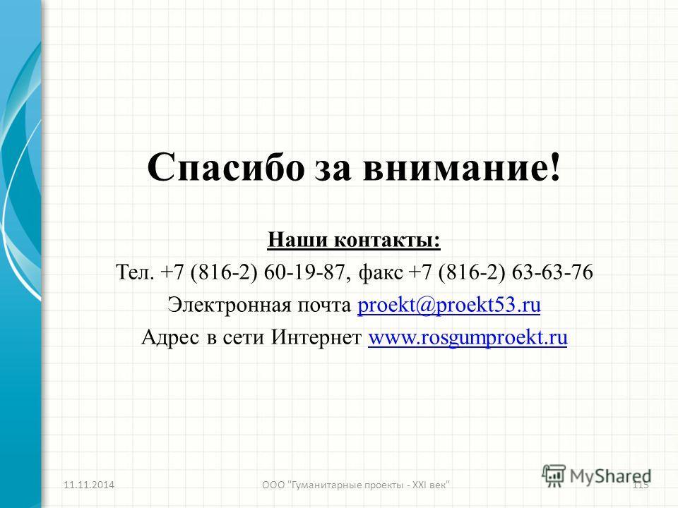 Спасибо за внимание! Наши контакты: Тел. +7 (816-2) 60-19-87, факс +7 (816-2) 63-63-76 Электронная почта proekt@proekt53.ruproekt@proekt53. ru Адрес в сети Интернет www.rosgumproekt.ruwww.rosgumproekt.ru 11.11.2014ООО