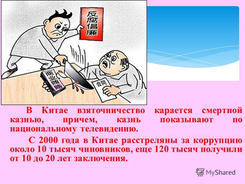 В Китае взяточничество карается смертной казнью, причем, казнь показывают по национальному телевидению. С 2000 года в Китае расстреляны за коррупцию около 10 тысяч чиновников, еще 120 тысяч получили от 10 до 20 лет заключения.