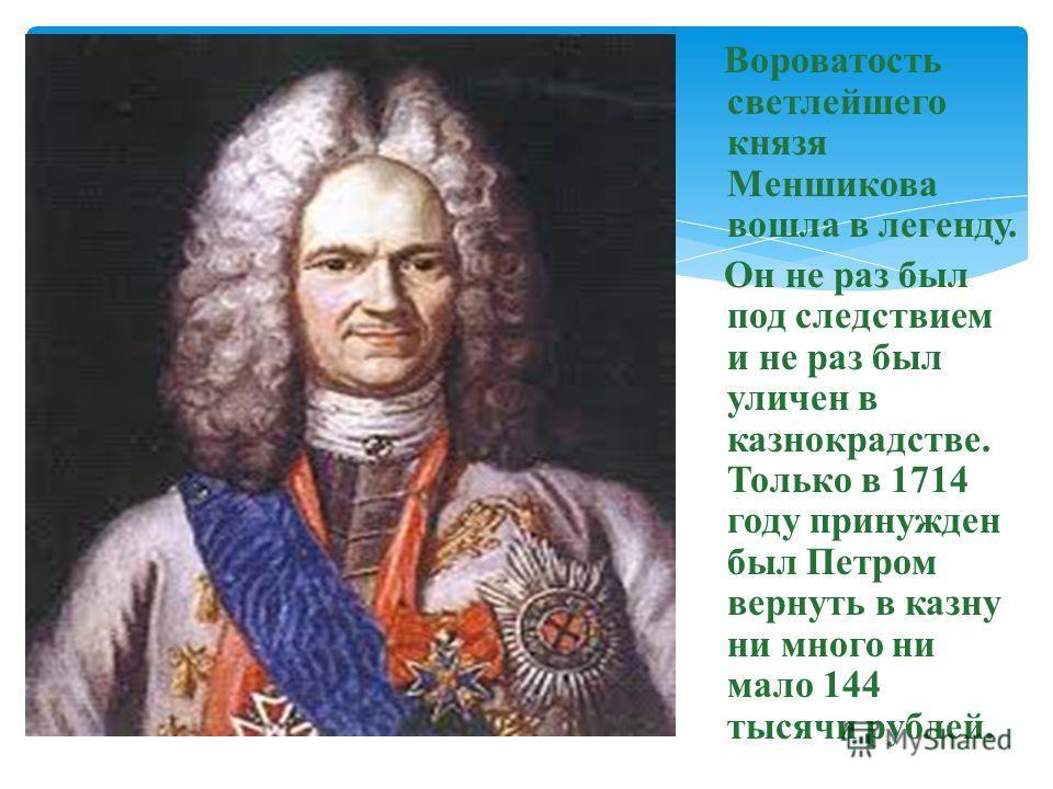 Вороватость светлейшего князя Меншикова вошла в легенду. Он не раз был под следствием и не раз был уличен в казнокрадстве. Только в 1714 году принужден был Петром вернуть в казну ни много ни мало 144 тысячи рублей.