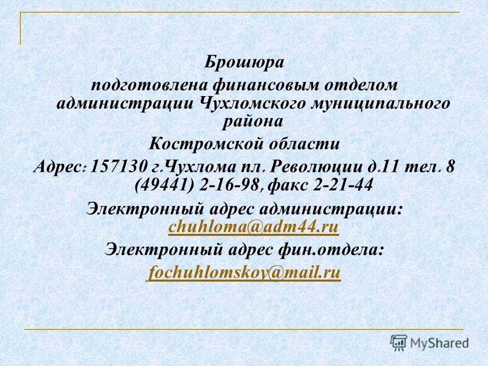 Брошюра подготовлена финансовым отделом администрации Чухломского муниципального района Костромской области Адрес : 157130 г. Чухлома пл. Революции д. 11 тел. 8 (49441) 2-16-98, факс 2-21-44 Электронный адрес администрации: chuhloma@adm44. ru chuhlom