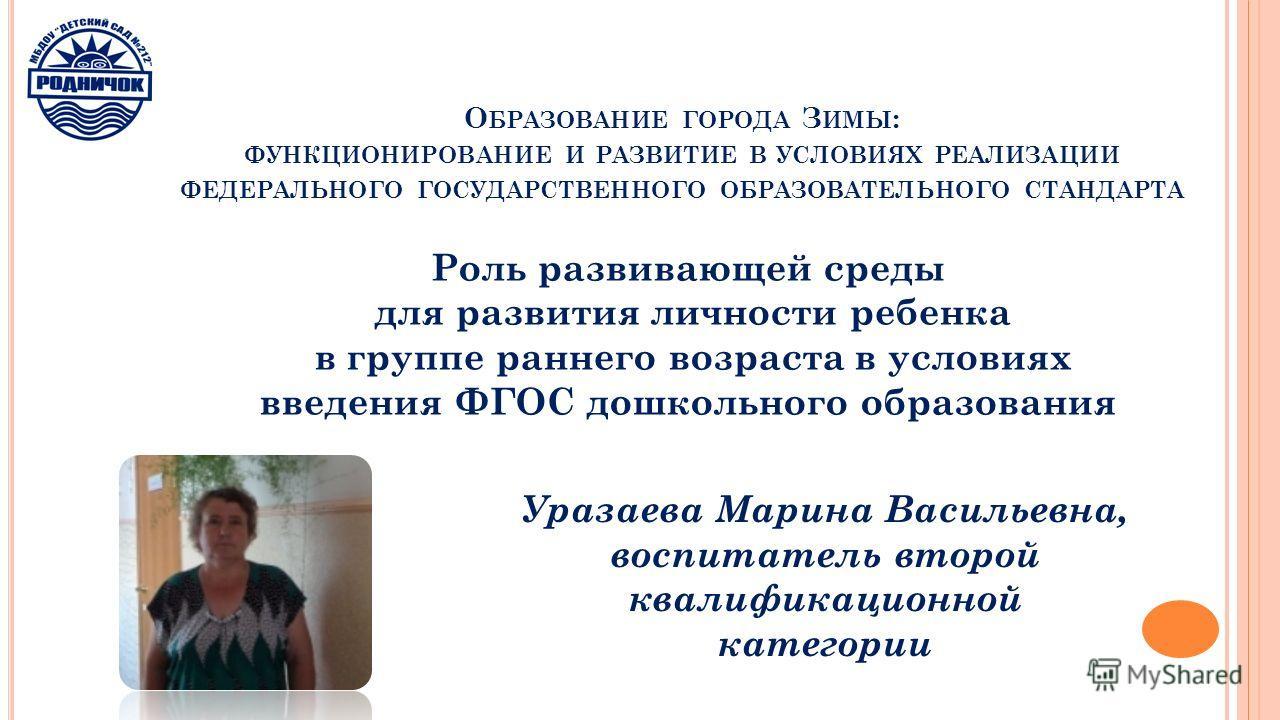 О БРАЗОВАНИЕ ГОРОДА З ИМЫ : ФУНКЦИОНИРОВАНИЕ И РАЗВИТИЕ В УСЛОВИЯХ РЕАЛИЗАЦИИ ФЕДЕРАЛЬНОГО ГОСУДАРСТВЕННОГО ОБРАЗОВАТЕЛЬНОГО СТАНДАРТА Уразаева Марина Васильевна, воспитатель второй квалификационной категории Роль развивающей среды для развития лично