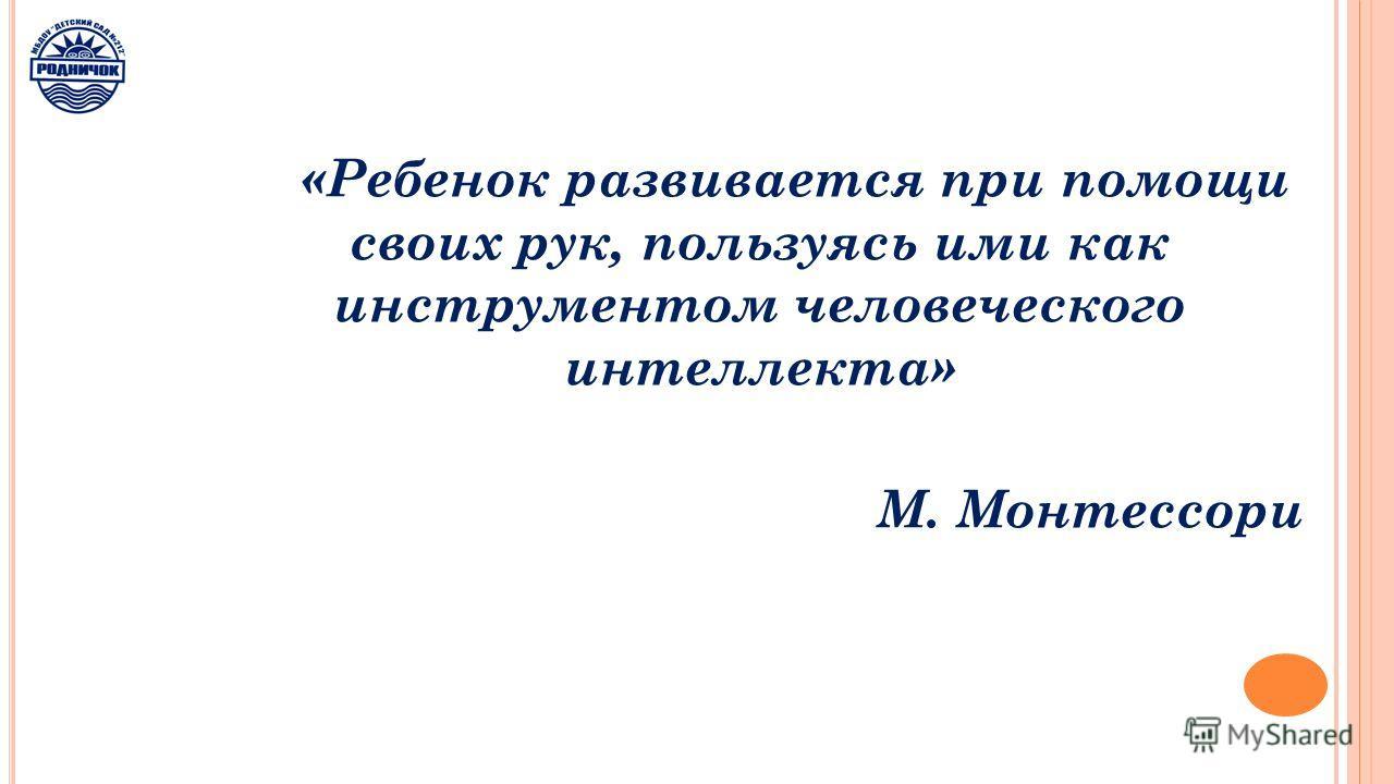 «Ребенок развивается при помощи своих рук, пользуясь ими как инструментом человеческого интеллекта» М. Монтессори
