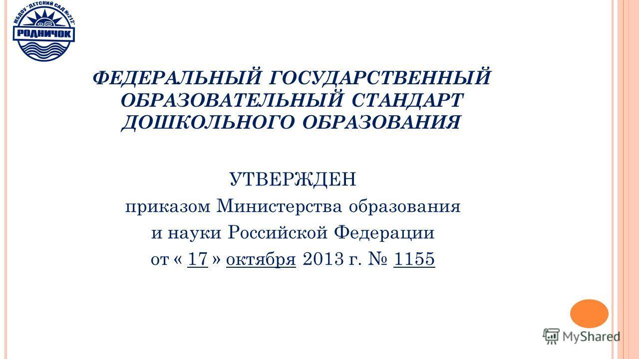 ФЕДЕРАЛЬНЫЙ ГОСУДАРСТВЕННЫЙ ОБРАЗОВАТЕЛЬНЫЙ СТАНДАРТ ДОШКОЛЬНОГО ОБРАЗОВАНИЯ УТВЕРЖДЕН приказом Министерства образования и науки Российской Федерации от « 17 » октября 2013 г. 1155