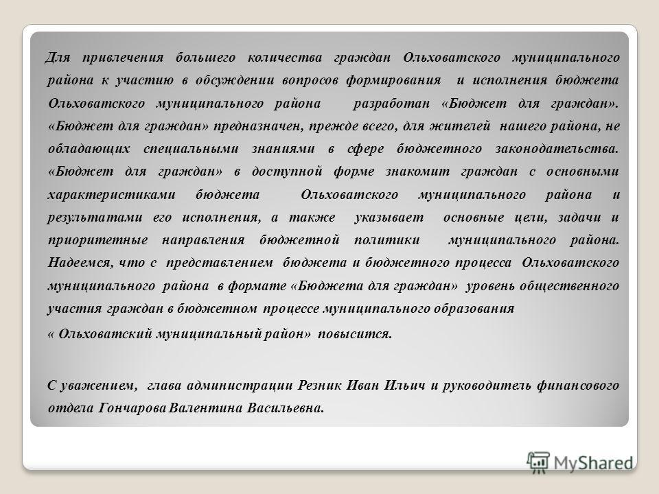 Для привлечения большего количества граждан Ольховатского муниципального района к участию в обсуждении вопросов формирования и исполнения бюджета Ольховатского муниципального района разработан «Бюджет для граждан». «Бюджет для граждан» предназначен,