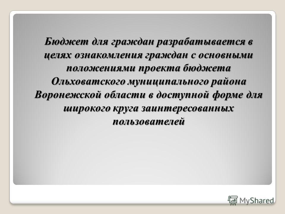 Бюджет для граждан разрабатывается в целях ознакомления граждан с основными положениями проекта бюджета Ольховатского муниципального района Воронежской области в доступной форме для широкого круга заинтересованных пользователей Бюджет для граждан раз