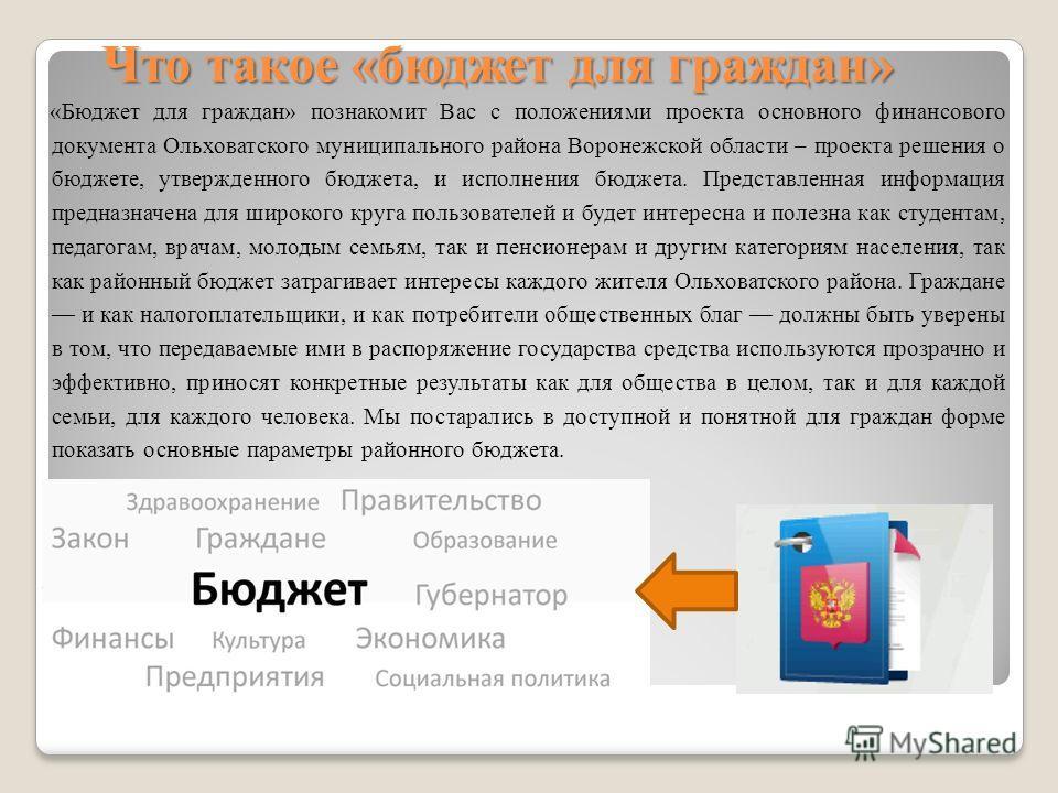Что такое «бюджет для граждан» «Бюджет для граждан» познакомит Вас с положениями проекта основного финансового документа Ольховатского муниципального района Воронежской области – проекта решения о бюджете, утвержденного бюджета, и исполнения бюджета.
