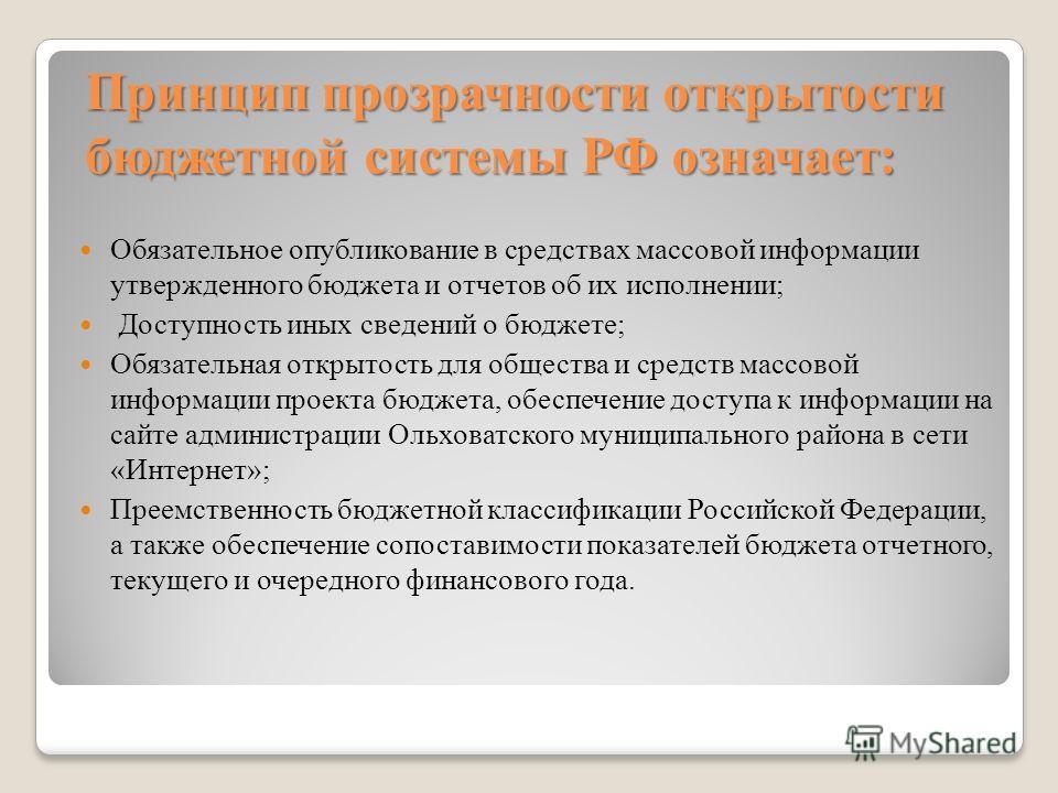 Принцип прозрачности открытости бюджетной системы РФ означает: Обязательное опубликование в средствах массовой информации утвержденного бюджета и отчетов об их исполнении; Доступность иных сведений о бюджете; Обязательная открытость для общества и ср