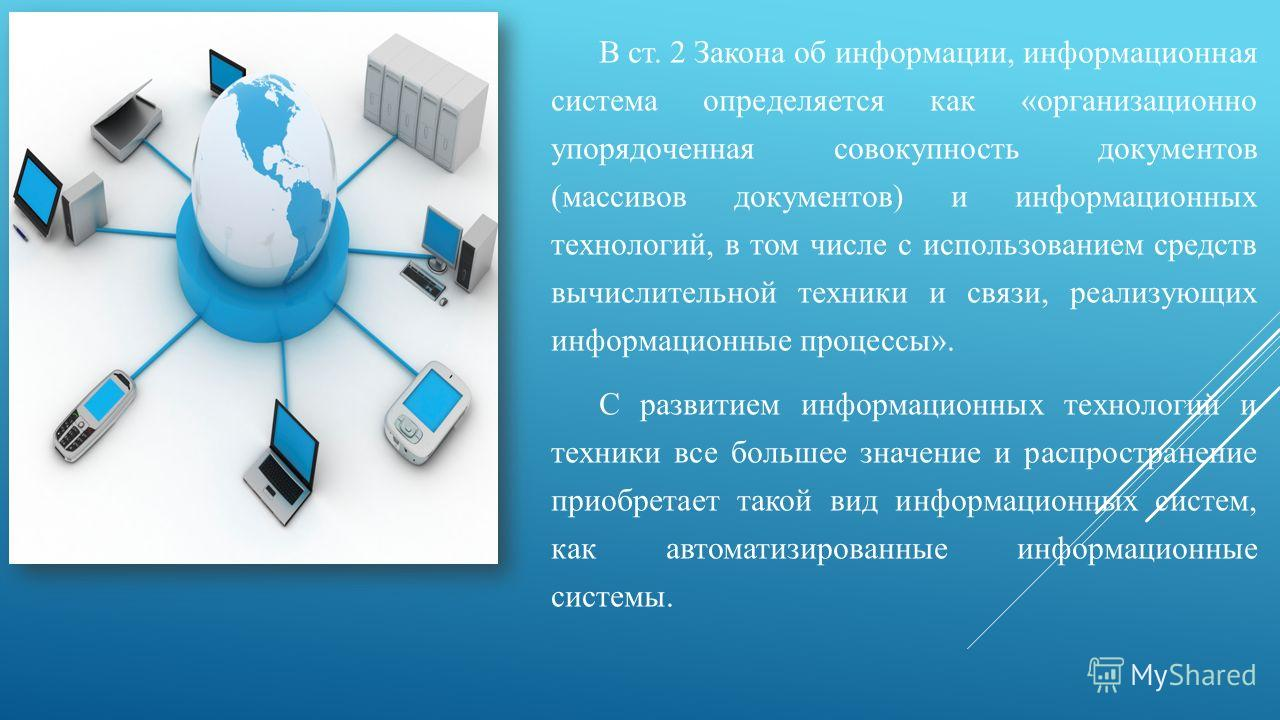 В ст. 2 Закона об информации, информационная система определяется как «организационно упорядоченная совокупность документов (массивов документов) и информационных технологий, в том числе с использованием средств вычислительной техники и связи, реализ