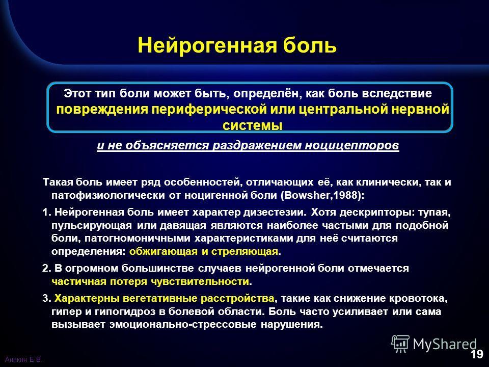 19 Нейрогенная боль Этот тип боли может быть, определён, как боль вследствие повреждения периферической или центральной нервной системы и не объясняется раздражением ноцицепторов Такая боль имеет ряд особенностей, отличающих её, как клинически, так и