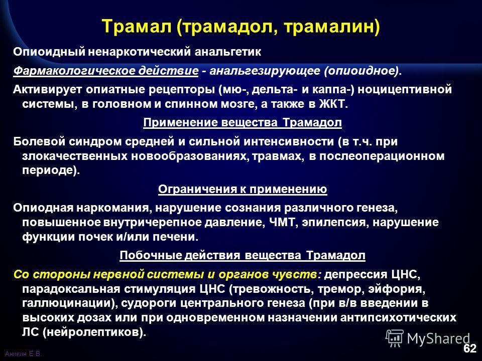 62 Трамал (трамадол, трамалин) Опиоидный ненаркотический анальгетик Фармакологическое действие - анальгезирующее (опиоидное). Активирует опиатные рецепторы (мю-, дельта- и каппа-) ноцицептивной системы, в головном и спинном мозге, а также в ЖКТ. Прим