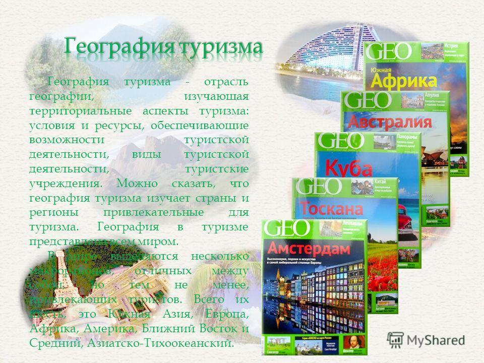 География туризма - отрасль географии, изучающая территориальные аспекты туризма: условия и ресурсы, обеспечивающие возможности туристской деятельности, виды туристской деятельности, туристские учреждения. Можно сказать, что география туризма изучает